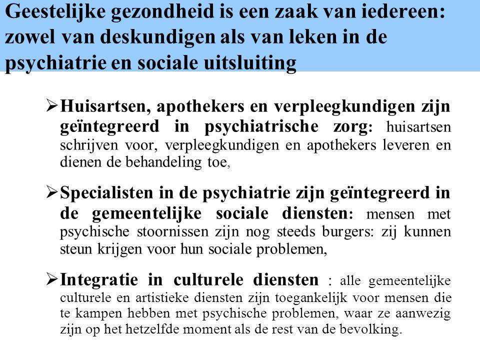 Geestelijke gezondheid is een zaak van iedereen: zowel van deskundigen als van leken in de psychiatrie en sociale uitsluiting Huisartsen, apothekers en verpleegkundigen zijn geïntegreerd in psychiatrische zorg : huisartsen schrijven voor, verpleegkundigen en apothekers leveren en dienen de behandeling toe, Specialisten in de psychiatrie zijn geïntegreerd in de gemeentelijke sociale diensten : mensen met psychische stoornissen zijn nog steeds burgers: zij kunnen steun krijgen voor hun sociale problemen, Integratie in culturele diensten : alle gemeentelijke culturele en artistieke diensten zijn toegankelijk voor mensen die te kampen hebben met psychische problemen, waar ze aanwezig zijn op het hetzelfde moment als de rest van de bevolking.