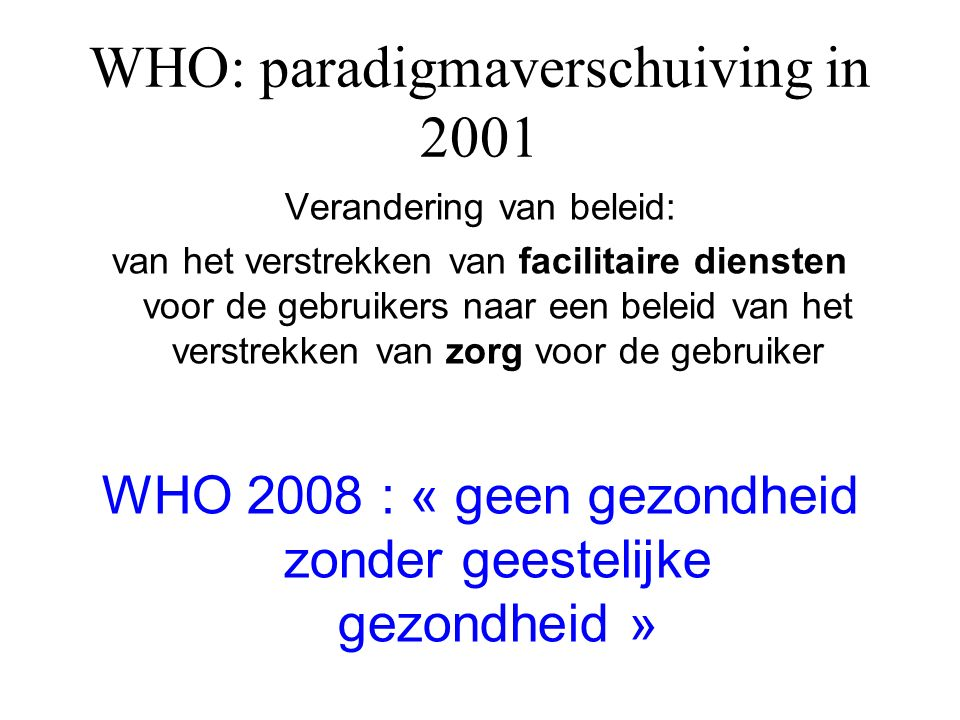 WHO: paradigmaverschuiving in 2001 Verandering van beleid: van het verstrekken van facilitaire diensten voor de gebruikers naar een beleid van het verstrekken van zorg voor de gebruiker WHO 2008 : « geen gezondheid zonder geestelijke gezondheid »