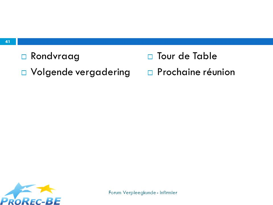 Rondvraag Volgende vergadering Tour de Table Prochaine réunion 41 Forum Verpleegkunde - Infirmier
