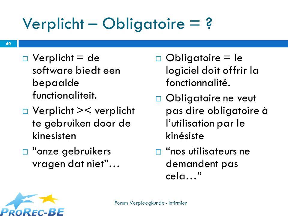 Verplicht – Obligatoire = ? Verplicht = de software biedt een bepaalde functionaliteit. Verplicht >< verplicht te gebruiken door de kinesisten onze ge