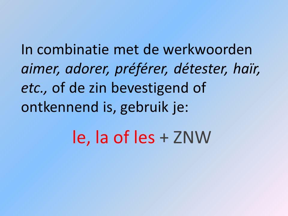 In combinatie met de werkwoorden aimer, adorer, préférer, détester, haïr, etc., of de zin bevestigend of ontkennend is, gebruik je: le, la of les + ZN