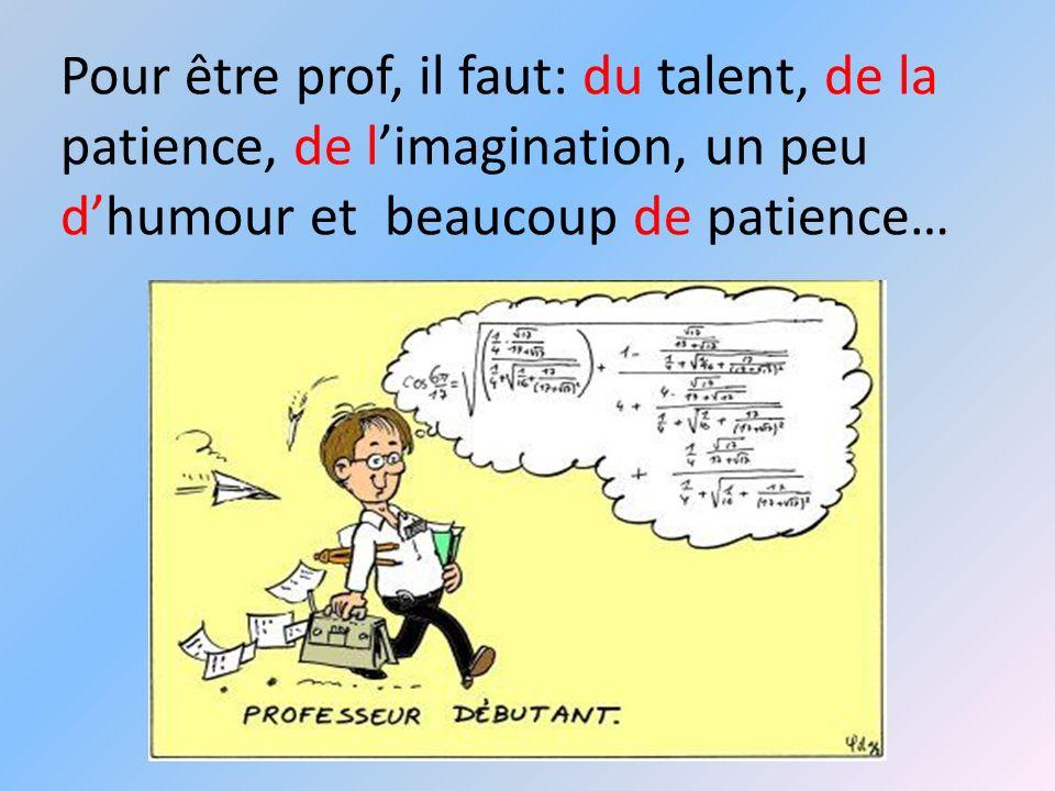 Pour être prof, il faut: du talent, de la patience, de limagination, un peu dhumour et beaucoup de patience…