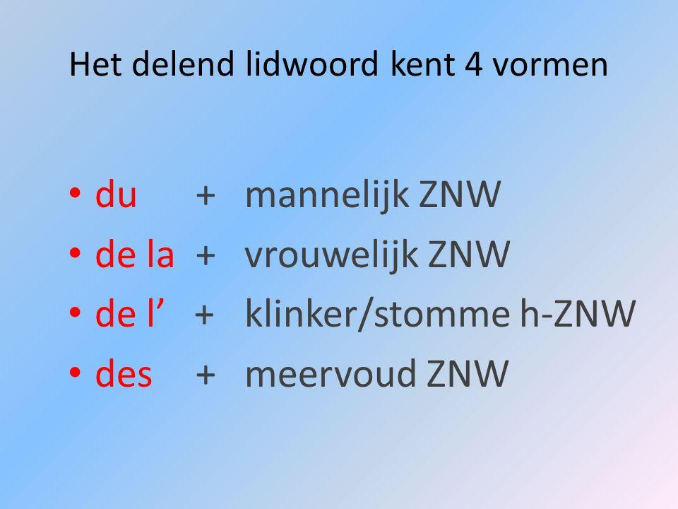 Het delend lidwoord kent 4 vormen du +mannelijk ZNW de la +vrouwelijk ZNW de l +klinker/stomme h-ZNW des +meervoud ZNW