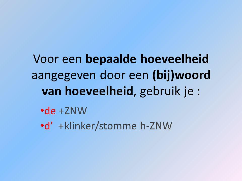 Voor een bepaalde hoeveelheid aangegeven door een (bij)woord van hoeveelheid, gebruik je : de +ZNW d +klinker/stomme h-ZNW