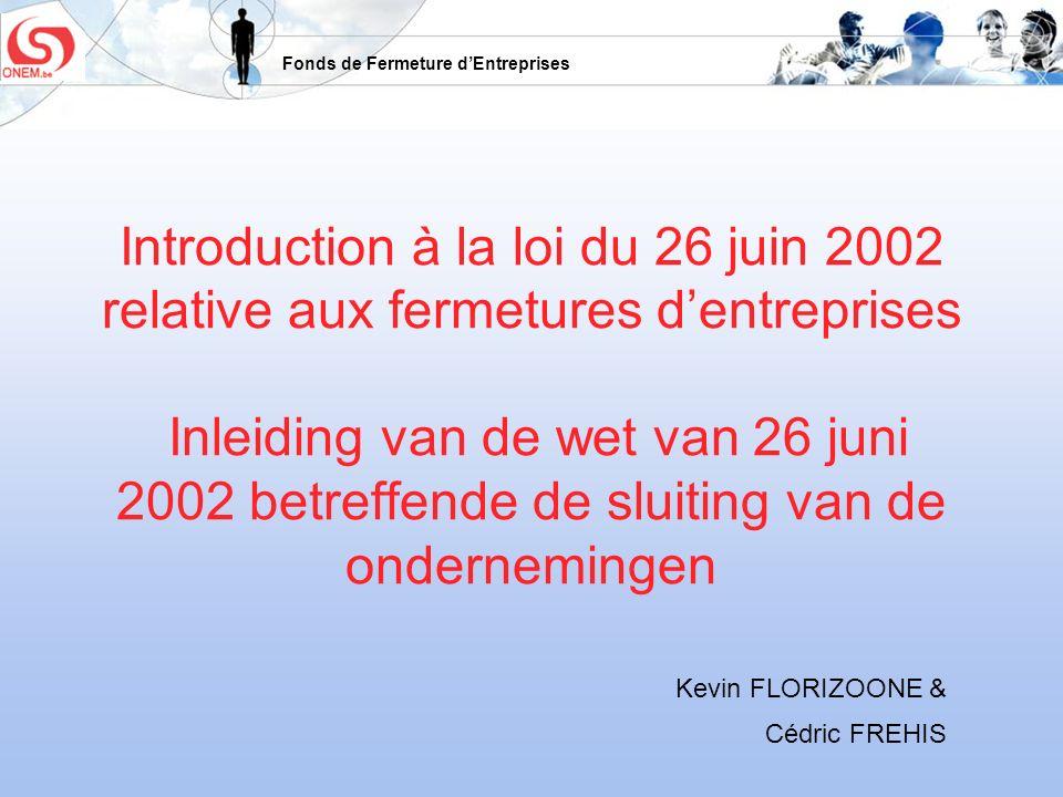 Fonds de Fermeture dEntreprises Introduction à la loi du 26 juin 2002 relative aux fermetures dentreprises Inleiding van de wet van 26 juni 2002 betre