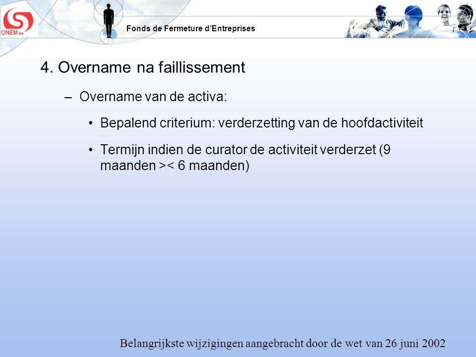 Fonds de Fermeture dEntreprises 4. Overname na faillissement –Overname van de activa: Bepalend criterium: verderzetting van de hoofdactiviteit Termijn