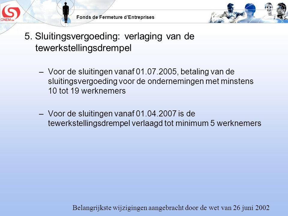 Fonds de Fermeture dEntreprises 5. Sluitingsvergoeding: verlaging van de tewerkstellingsdrempel –Voor de sluitingen vanaf 01.07.2005, betaling van de