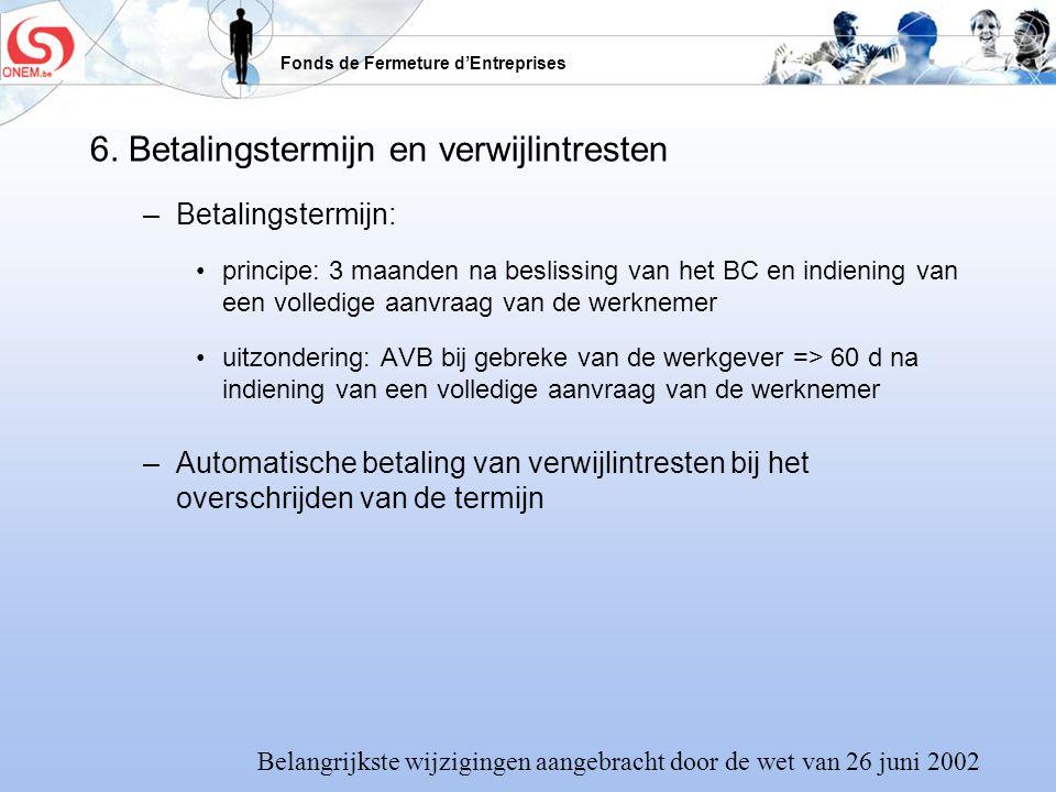 Fonds de Fermeture dEntreprises 6. Betalingstermijn en verwijlintresten –Betalingstermijn: principe: 3 maanden na beslissing van het BC en indiening v