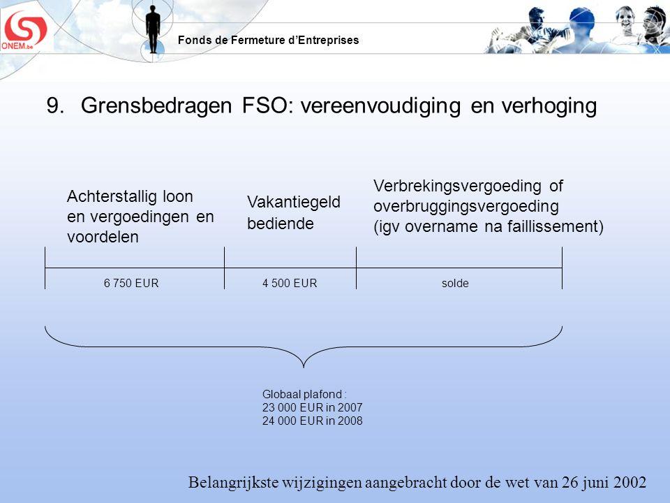 Fonds de Fermeture dEntreprises 9. Grensbedragen FSO: vereenvoudiging en verhoging Achterstallig loon en vergoedingen en voordelen Vakantiegeld bedien