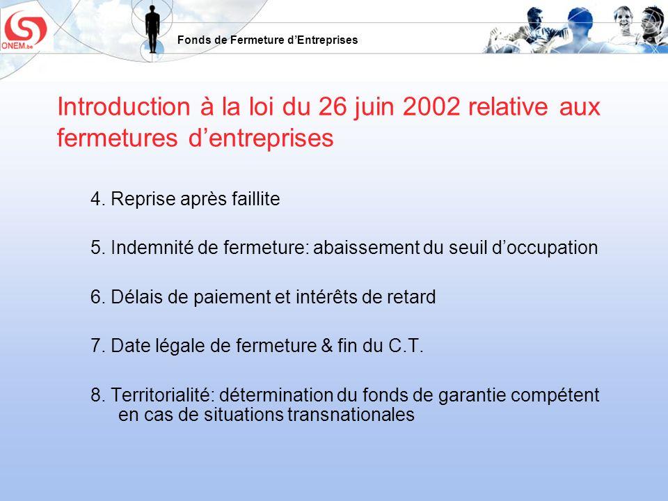 Fonds de Fermeture dEntreprises Introduction à la loi du 26 juin 2002 relative aux fermetures dentreprises 4. Reprise après faillite 5. Indemnité de f