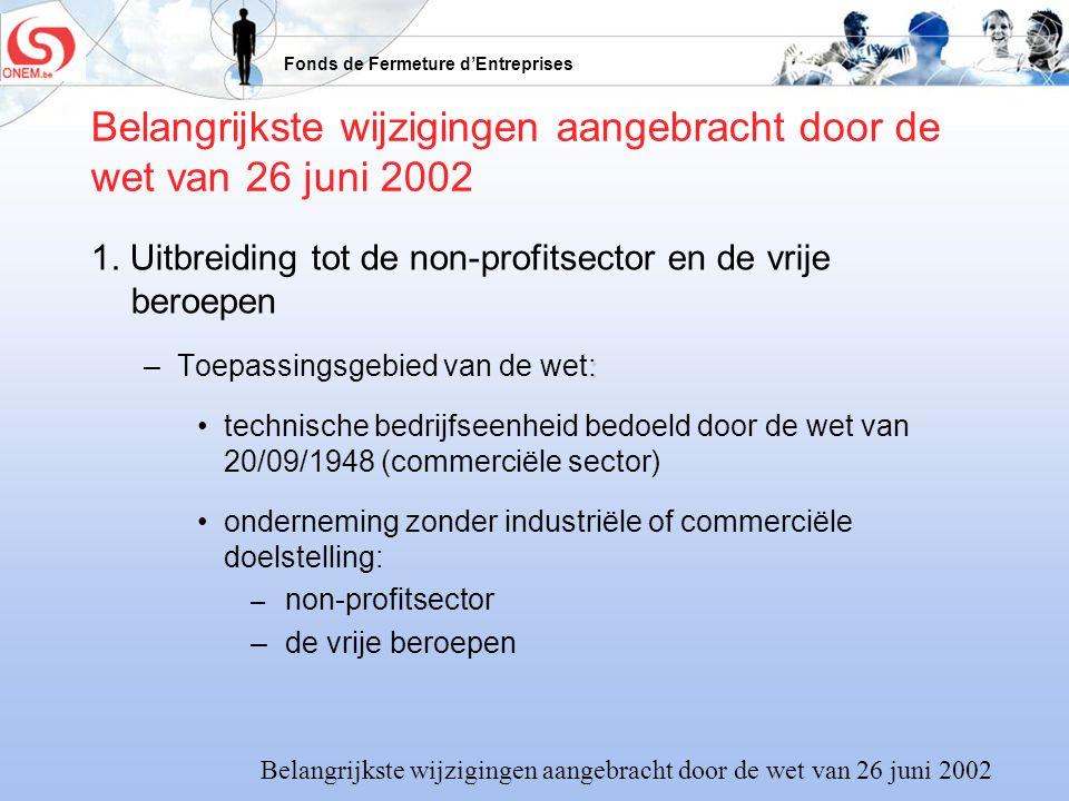 Fonds de Fermeture dEntreprises Belangrijkste wijzigingen aangebracht door de wet van 26 juni 2002 1. Uitbreiding tot de non-profitsector en de vrije
