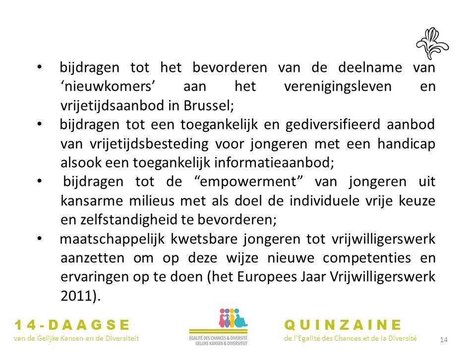 14 14-DAAGSE van de Gelijke Kansen en de Diversiteit QUINZAINE de lEgalité des Chances et de la Diversité bijdragen tot het bevorderen van de deelname van nieuwkomers aan het verenigingsleven en vrijetijdsaanbod in Brussel; bijdragen tot een toegankelijk en gediversifieerd aanbod van vrijetijdsbesteding voor jongeren met een handicap alsook een toegankelijk informatieaanbod; bijdragen tot de empowerment van jongeren uit kansarme milieus met als doel de individuele vrije keuze en zelfstandigheid te bevorderen; maatschappelijk kwetsbare jongeren tot vrijwilligerswerk aanzetten om op deze wijze nieuwe competenties en ervaringen op te doen (het Europees Jaar Vrijwilligerswerk 2011).