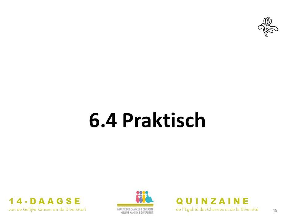 48 14-DAAGSE van de Gelijke Kansen en de Diversiteit QUINZAINE de lEgalité des Chances et de la Diversité 6.4 Praktisch