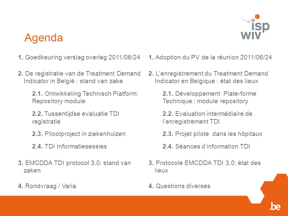 Agenda 1. Goedkeuring verslag overleg 2011/06/241. Adoption du PV de la réunion 2011/06/24 2. De registratie van de Treatment Demand Indicator in Belg