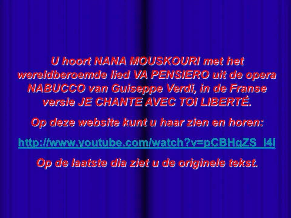 - U hoort NANA MOUSKOURI met het wereldberoemde lied VA PENSIERO uit de opera NABUCCO van Guiseppe Verdi, in de Franse versie JE CHANTE AVEC TOI LIBERTÉ.