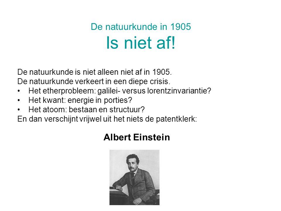 De natuurkunde in 1905 Is niet af! De natuurkunde is niet alleen niet af in 1905. De natuurkunde verkeert in een diepe crisis. Het etherprobleem: gali