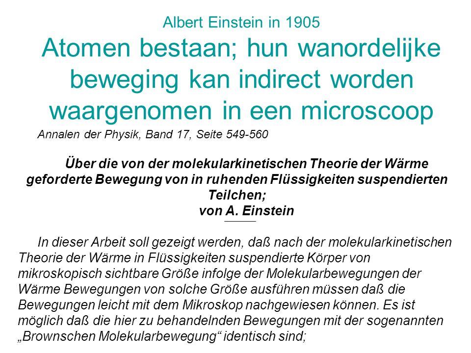 Albert Einstein in 1905 Atomen bestaan; hun wanordelijke beweging kan indirect worden waargenomen in een microscoop Annalen der Physik, Band 17, Seite