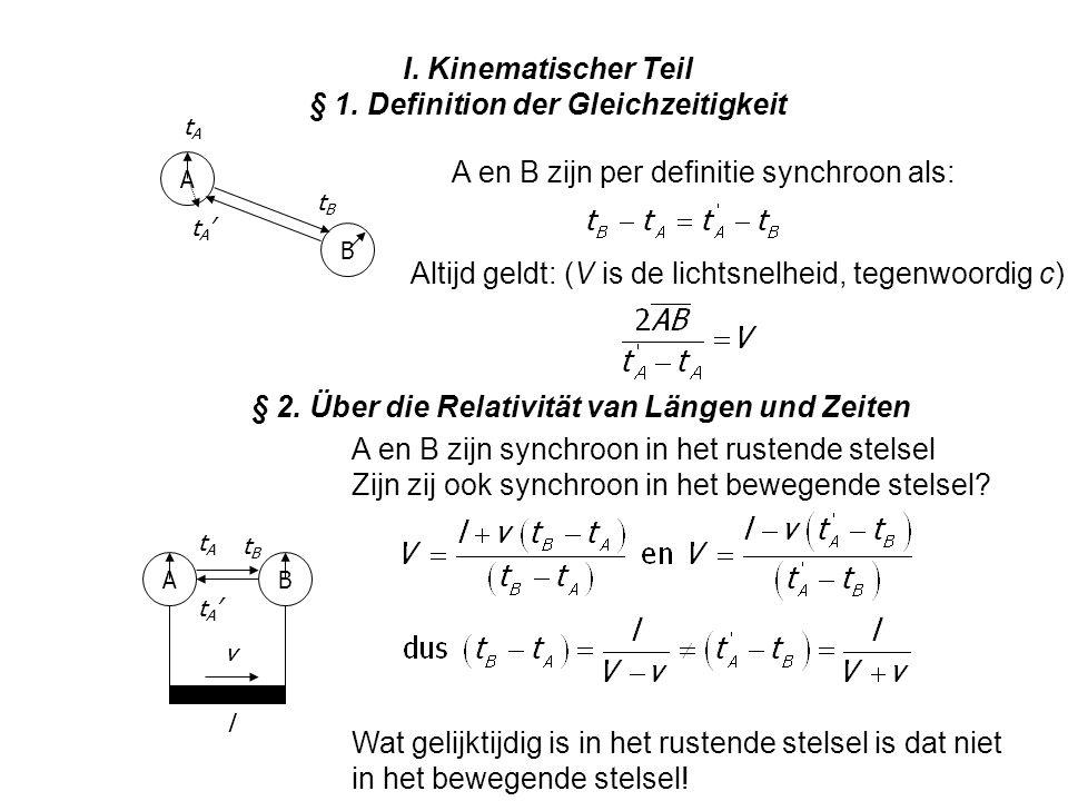 I. Kinematischer Teil § 1. Definition der Gleichzeitigkeit A en B zijn per definitie synchroon als: Altijd geldt: (V is de lichtsnelheid, tegenwoordig