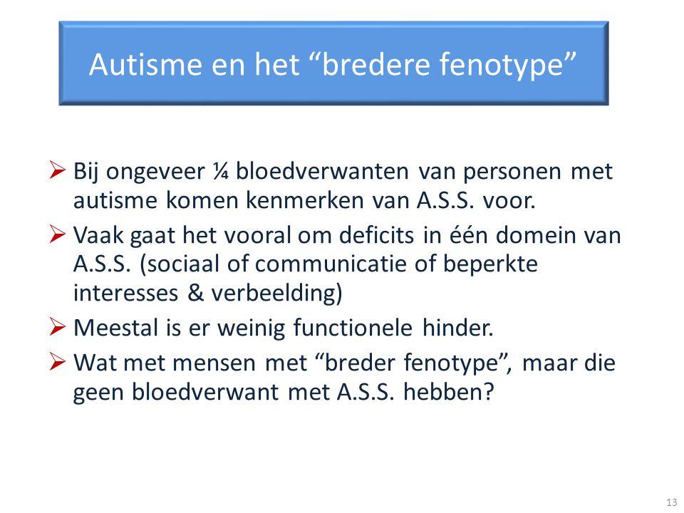 Autisme en het bredere fenotype Bij ongeveer ¼ bloedverwanten van personen met autisme komen kenmerken van A.S.S. voor. Vaak gaat het vooral om defici