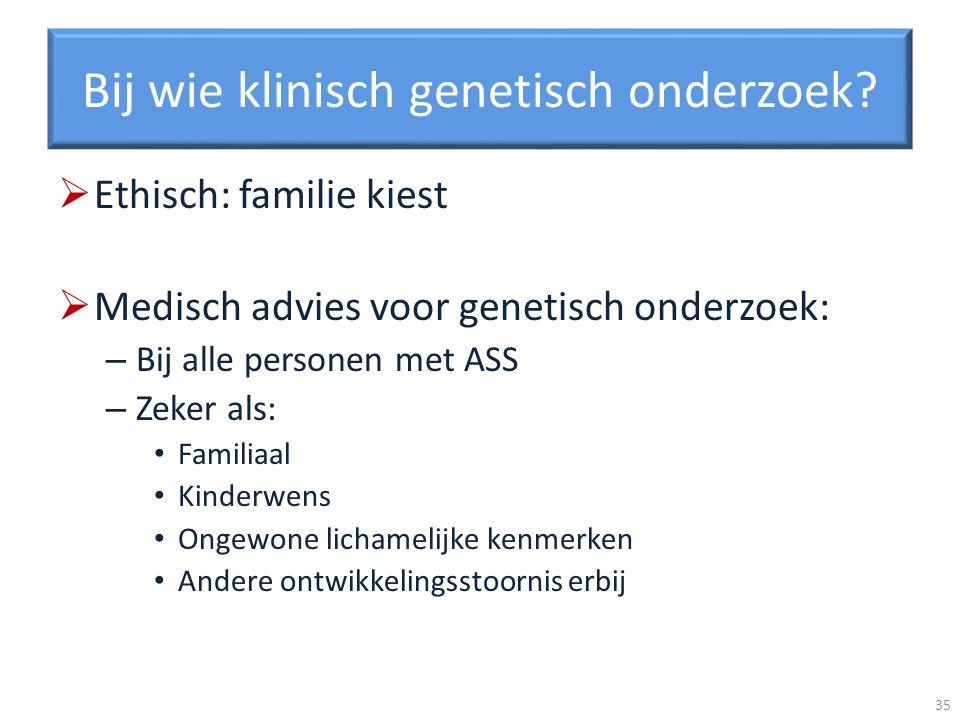Bij wie klinisch genetisch onderzoek? Ethisch: familie kiest Medisch advies voor genetisch onderzoek: – Bij alle personen met ASS – Zeker als: Familia