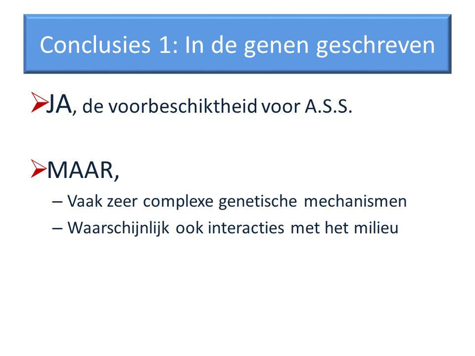 Conclusies 1: In de genen geschreven JA, de voorbeschiktheid voor A.S.S. MAAR, – Vaak zeer complexe genetische mechanismen – Waarschijnlijk ook intera