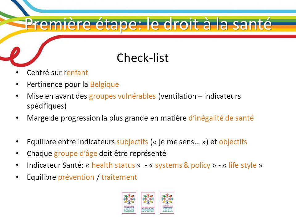 Première étape: le droit à la santé Check-list: Finalement, les indicateurs seront : Valid – measure what they purport to measure Balanced – reducing ambiguity of measurement Sensitive – sensitive towards desired changes and towards specific groups Motivating – induce intended performance Practical – affordable, accurate and available Owned – legitimate in the eyes of those who are affected by them Clear – are target groups likely to understand them H-O.