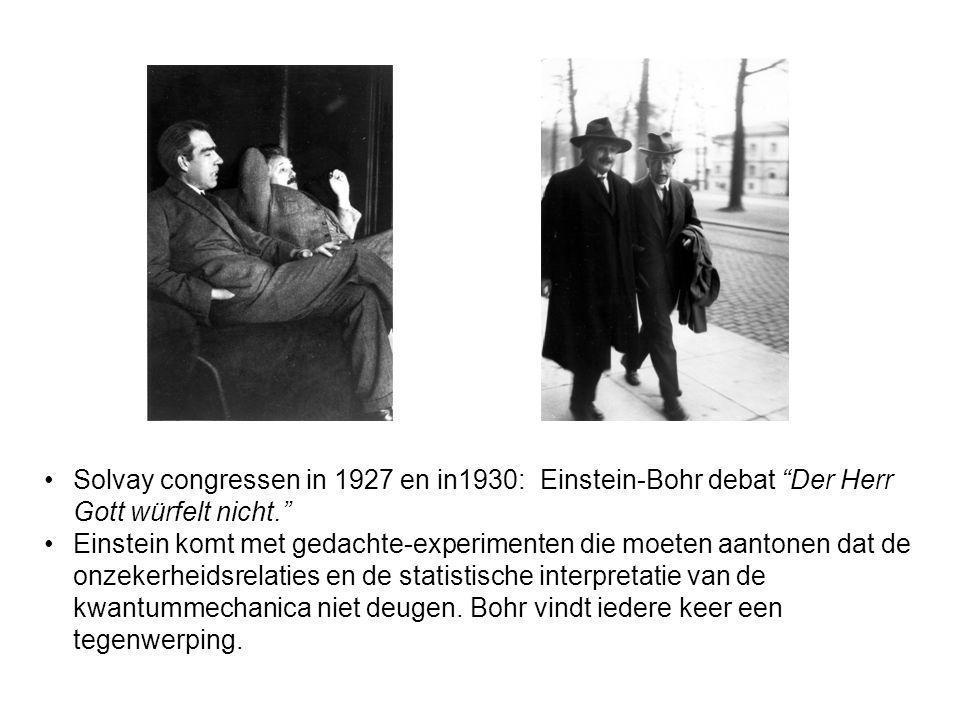 Solvay congressen in 1927 en in1930: Einstein-Bohr debat Der Herr Gott würfelt nicht. Einstein komt met gedachte-experimenten die moeten aantonen dat