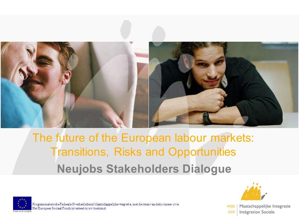 The future of the European labour markets: Transitions, Risks and Opportunities Neujobs Stakeholders Dialogue Programmatorische Federale Overheidsdienst Maatschappelijke Integratie, met de steun van de Europese Unie Het Europees Sociaal Fonds investeert in uw toekomst