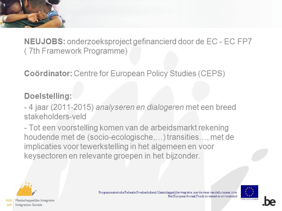 NEUJOBS: onderzoeksproject gefinancierd door de EC - EC FP7 ( 7th Framework Programme) Coördinator: Centre for European Policy Studies (CEPS) Doelstelling: - 4 jaar (2011-2015) analyseren en dialogeren met een breed stakeholders-veld - Tot een voorstelling komen van de arbeidsmarkt rekening houdende met de (socio-ecologische,…) transities…, met de implicaties voor tewerkstelling in het algemeen en voor keysectoren en relevante groepen in het bijzonder.