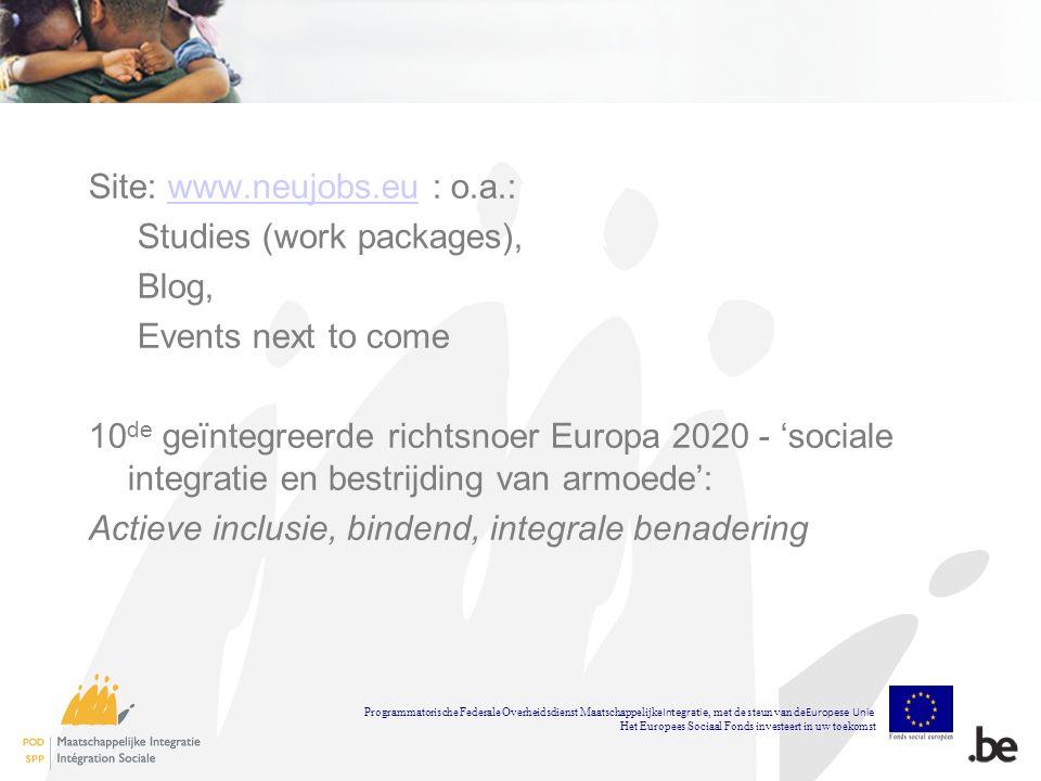 Site: www.neujobs.eu : o.a.:www.neujobs.eu Studies (work packages), Blog, Events next to come 10 de geïntegreerde richtsnoer Europa 2020 - sociale integratie en bestrijding van armoede: Actieve inclusie, bindend, integrale benadering Programmatorische Federale Overheidsdienst Maatschappelijke Integratie, met de steun van de Europese Unie Het Europees Sociaal Fonds investeert in uw toekomst