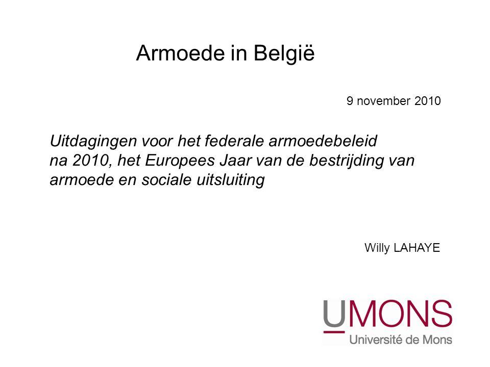 Uitdagingen voor het federale armoedebeleid na 2010, het Europees Jaar van de bestrijding van armoede en sociale uitsluiting Willy LAHAYE Armoede in België 9 november 2010