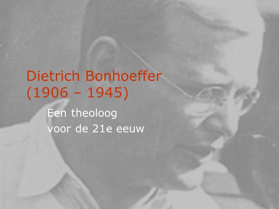 Dietrich Bonhoeffer (1906 – 1945) Een theoloog voor de 21e eeuw