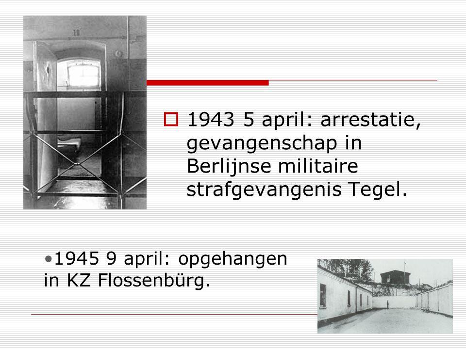 1943 5 april: arrestatie, gevangenschap in Berlijnse militaire strafgevangenis Tegel. 1945 9 april: opgehangen in KZ Flossenbürg.