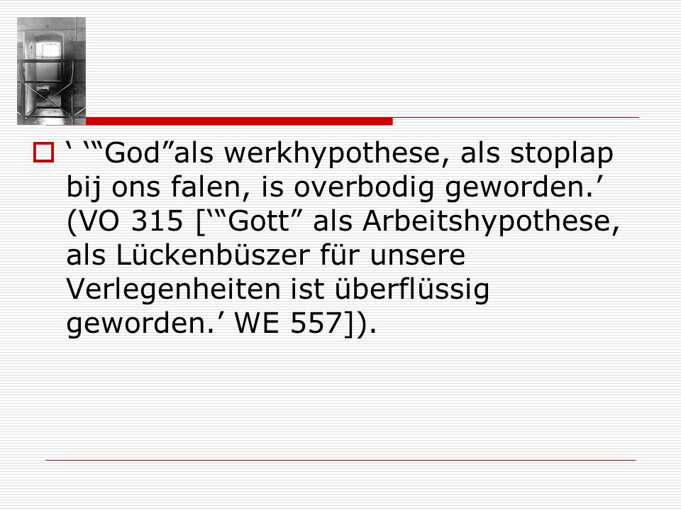 Godals werkhypothese, als stoplap bij ons falen, is overbodig geworden. (VO 315 [Gott als Arbeitshypothese, als Lückenbüszer für unsere Verlegenheiten