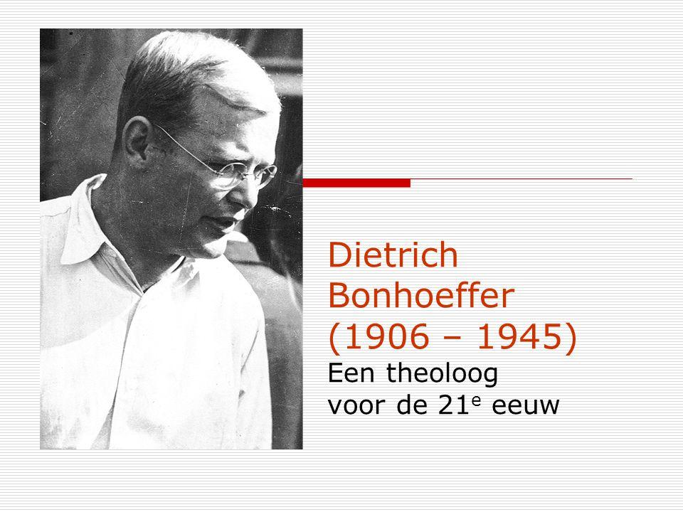 Dietrich Bonhoeffer (1906 – 1945) Een theoloog voor de 21 e eeuw