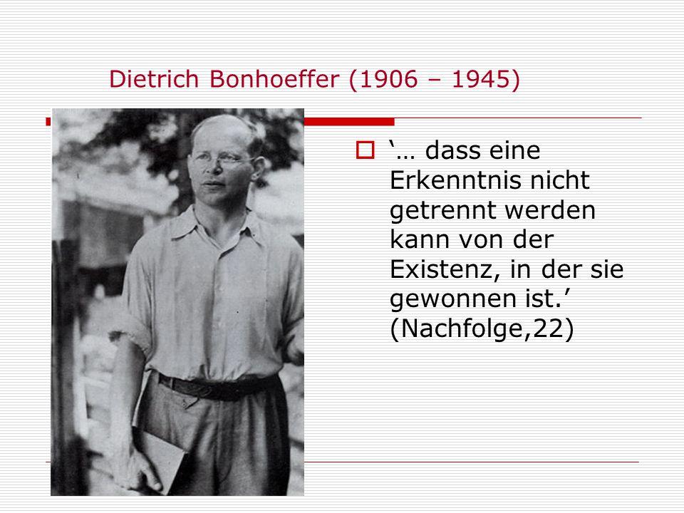 Dietrich Bonhoeffer (1906 – 1945) … dass eine Erkenntnis nicht getrennt werden kann von der Existenz, in der sie gewonnen ist. (Nachfolge,22)