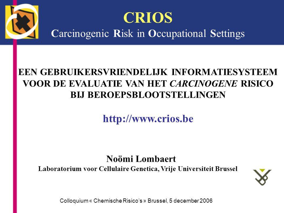 CRIOS Carcinogenic Risk in Occupational Settings EEN GEBRUIKERSVRIENDELIJK INFORMATIESYSTEEM VOOR DE EVALUATIE VAN HET CARCINOGENE RISICO BIJ BEROEPSBLOOTSTELLINGEN http://www.crios.be Noömi Lombaert Laboratorium voor Cellulaire Genetica, Vrije Universiteit Brussel Colloquium « Chemische Risicos » Brussel, 5 december 2006