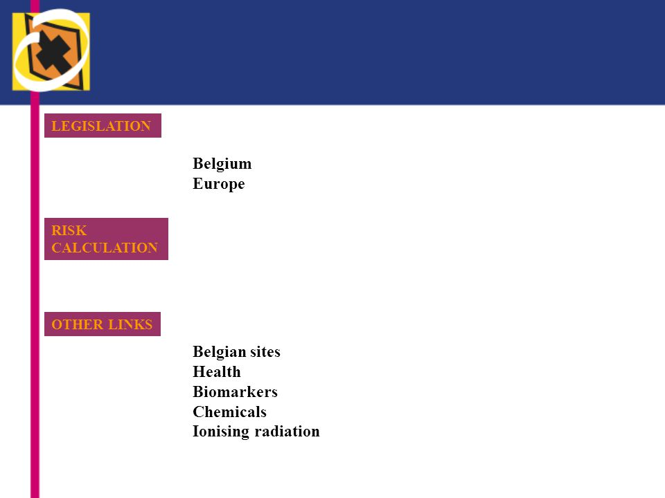 LEGISLATION Belgium Europe RISK CALCULATION OTHER LINKS Belgian sites Health Biomarkers Chemicals Ionising radiation