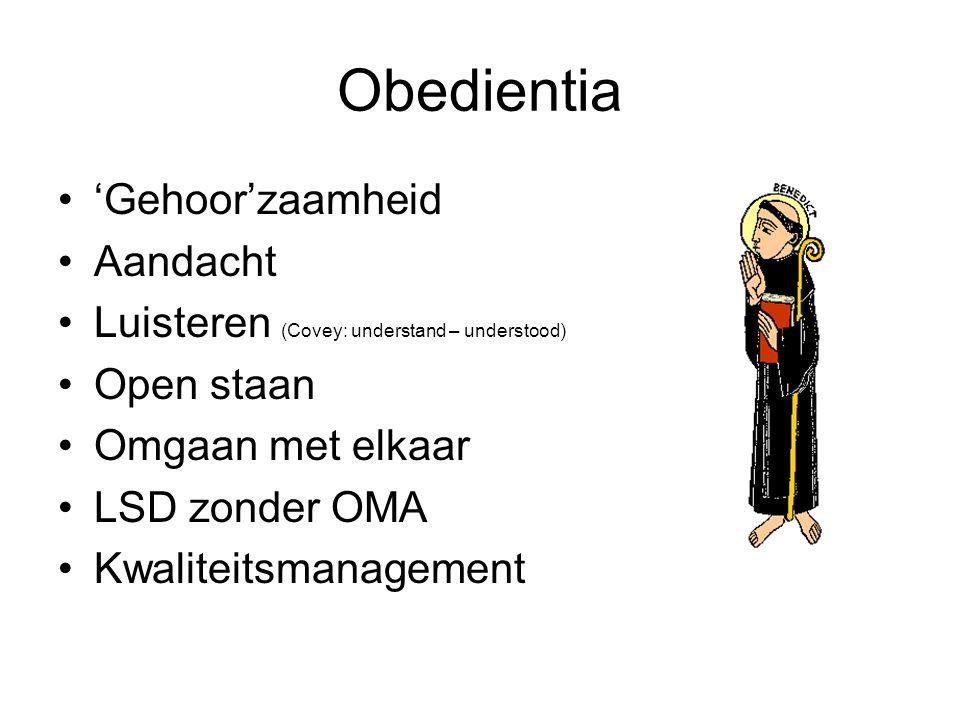 Obedientia Gehoorzaamheid Aandacht Luisteren (Covey: understand – understood) Open staan Omgaan met elkaar LSD zonder OMA Kwaliteitsmanagement