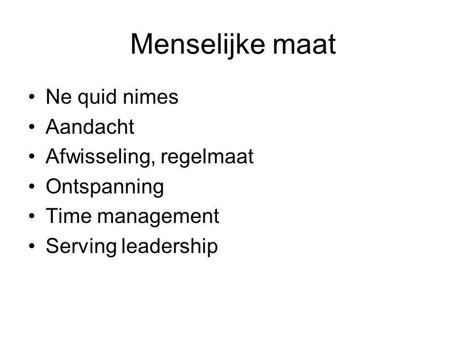 Menselijke maat Ne quid nimes Aandacht Afwisseling, regelmaat Ontspanning Time management Serving leadership