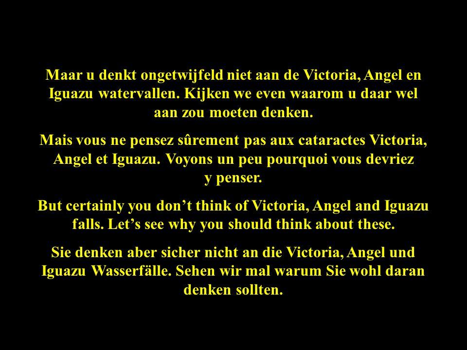 Maar u denkt ongetwijfeld niet aan de Victoria, Angel en Iguazu watervallen.
