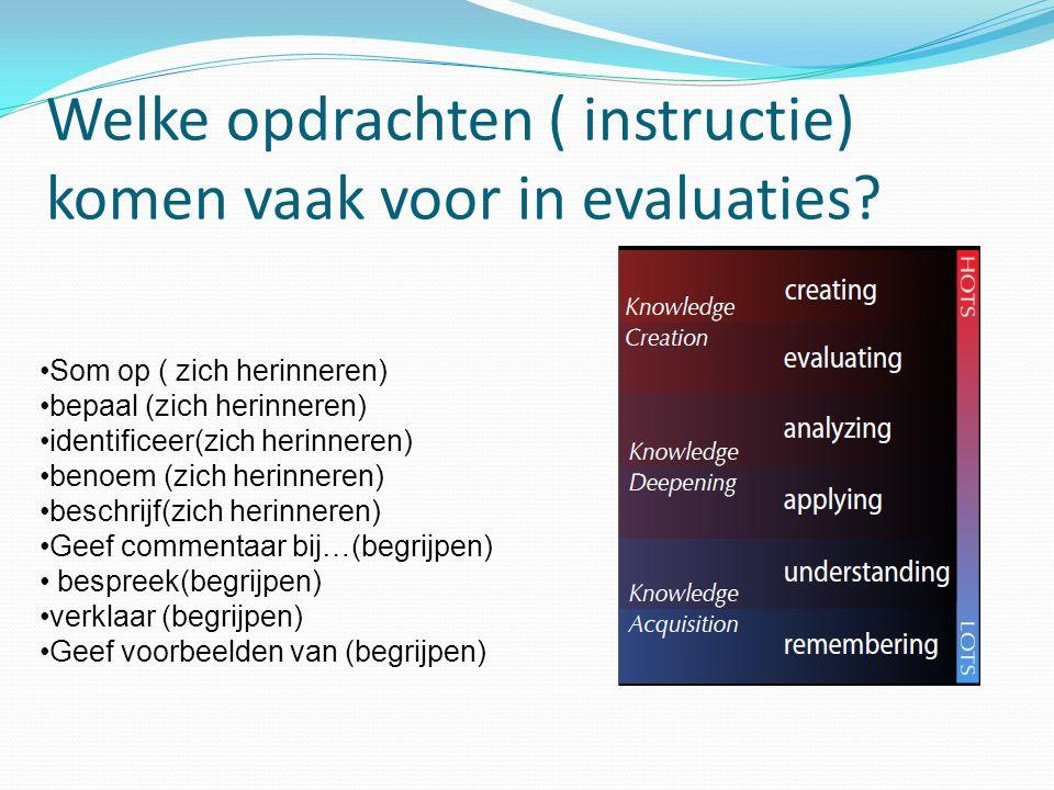 Welke opdrachten ( instructie) komen vaak voor in evaluaties? Som op ( zich herinneren) bepaal (zich herinneren) identificeer(zich herinneren) benoem