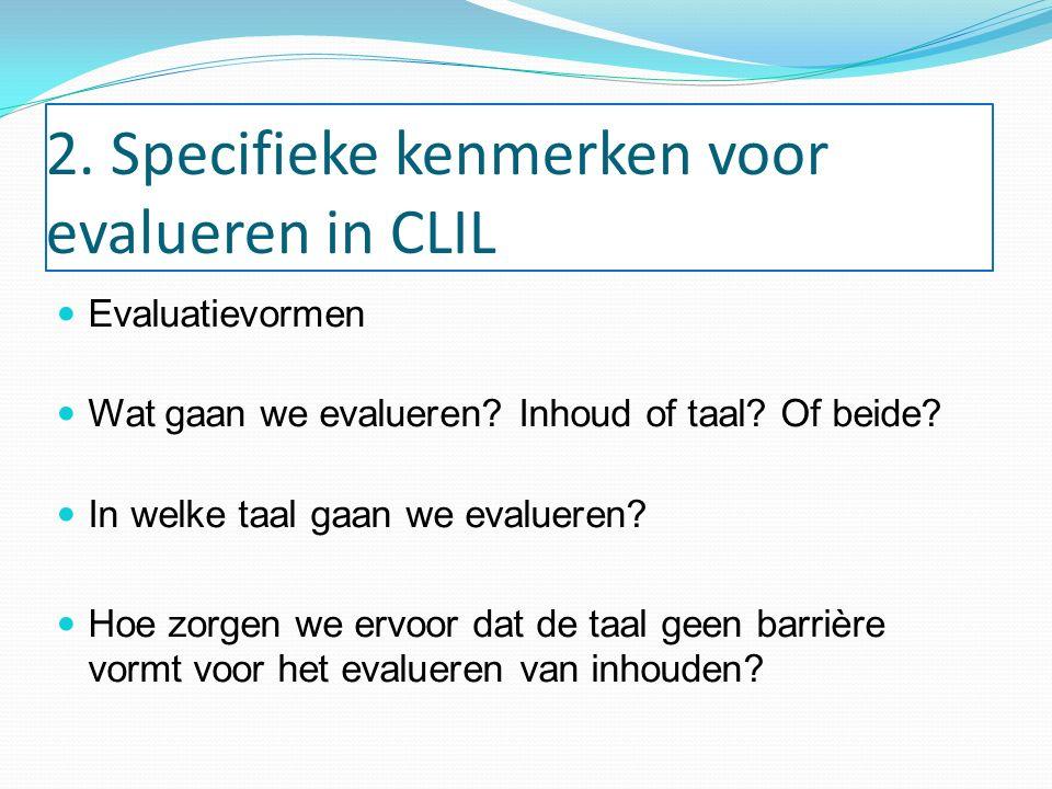 2. Specifieke kenmerken voor evalueren in CLIL Evaluatievormen Wat gaan we evalueren? Inhoud of taal? Of beide? In welke taal gaan we evalueren? Hoe z