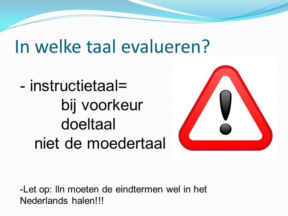 In welke taal evalueren? - instructietaal= bij voorkeur doeltaal niet de moedertaal -Let op: lln moeten de eindtermen wel in het Nederlands halen!!!