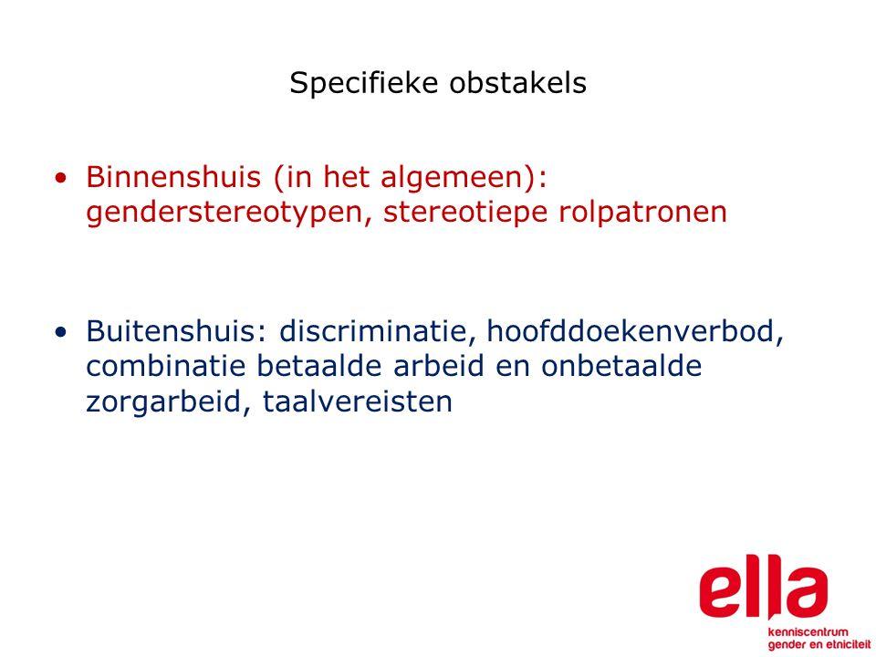 Specifieke obstakels Binnenshuis (in het algemeen): genderstereotypen, stereotiepe rolpatronen Buitenshuis: discriminatie, hoofddoekenverbod, combinatie betaalde arbeid en onbetaalde zorgarbeid, taalvereisten