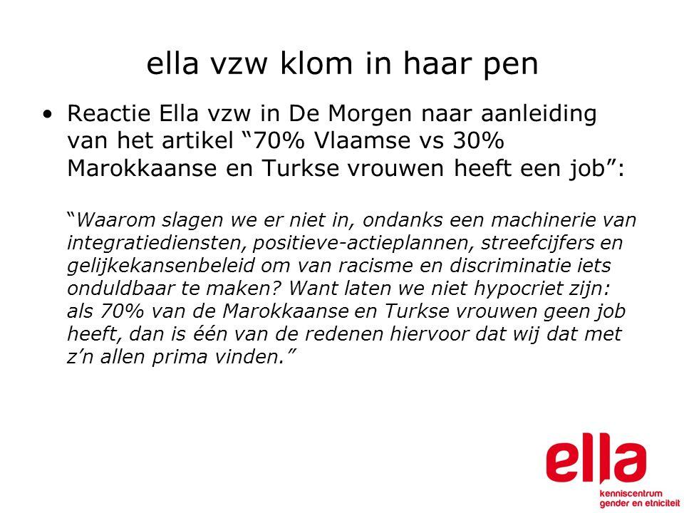 ella vzw klom in haar pen Reactie Ella vzw in De Morgen naar aanleiding van het artikel 70% Vlaamse vs 30% Marokkaanse en Turkse vrouwen heeft een job : Waarom slagen we er niet in, ondanks een machinerie van integratiediensten, positieve-actieplannen, streefcijfers en gelijkekansenbeleid om van racisme en discriminatie iets onduldbaar te maken.
