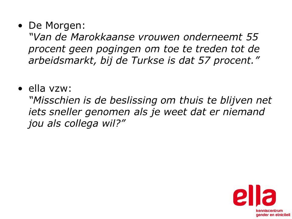 De Morgen: Van de Marokkaanse vrouwen onderneemt 55 procent geen pogingen om toe te treden tot de arbeidsmarkt, bij de Turkse is dat 57 procent. ella vzw: Misschien is de beslissing om thuis te blijven net iets sneller genomen als je weet dat er niemand jou als collega wil