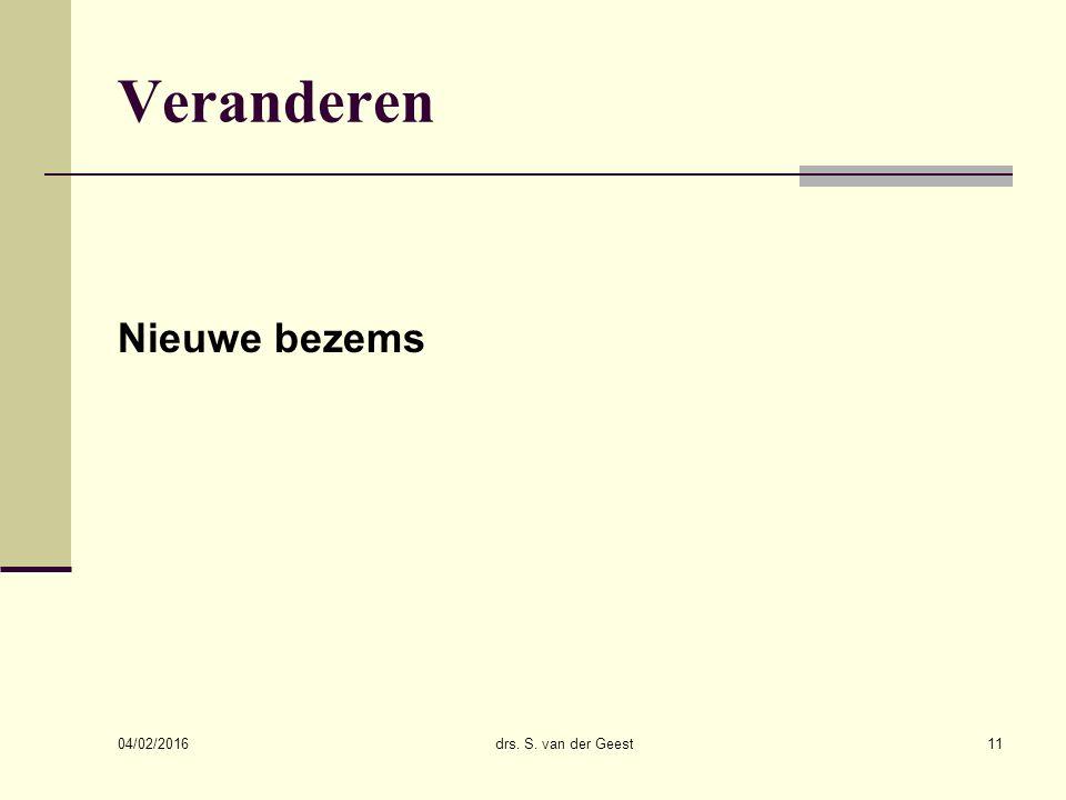 04/02/2016 drs. S. van der Geest11 Veranderen Nieuwe bezems