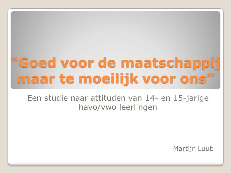 Goed voor de maatschappij maar te moeilijk voor ons Een studie naar attituden van 14- en 15-jarige havo/vwo leerlingen Martijn Luub