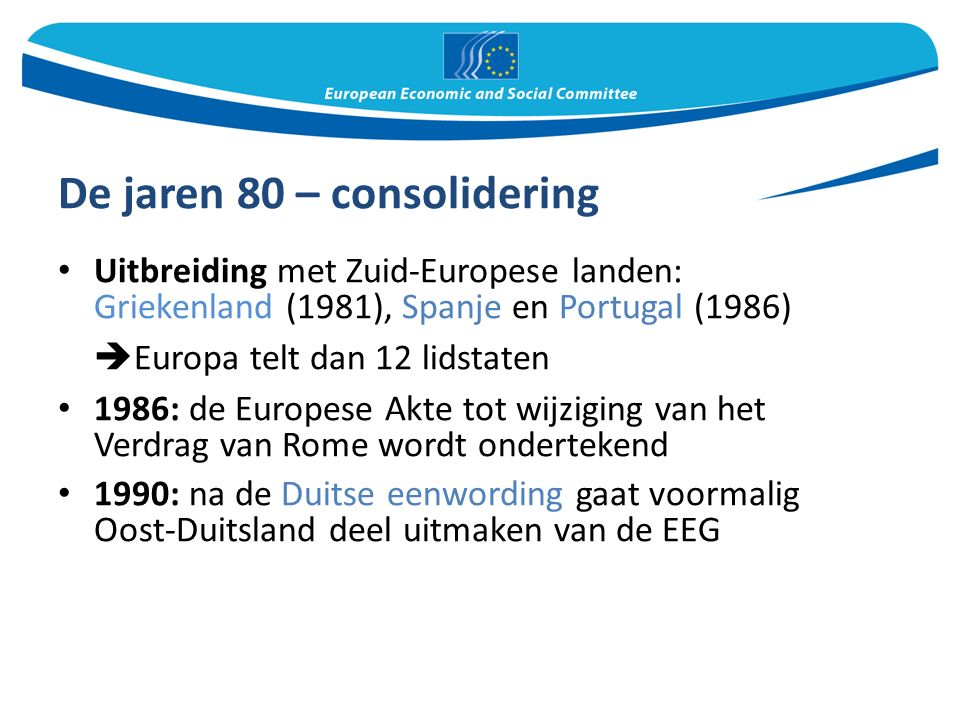 De jaren 80 – consolidering Uitbreiding met Zuid-Europese landen: Griekenland (1981), Spanje en Portugal (1986)  Europa telt dan 12 lidstaten 1986: de Europese Akte tot wijziging van het Verdrag van Rome wordt ondertekend 1990: na de Duitse eenwording gaat voormalig Oost-Duitsland deel uitmaken van de EEG